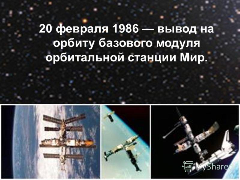 20 февраля 1986 вывод на орбиту базового модуля орбитальной станции Мир.