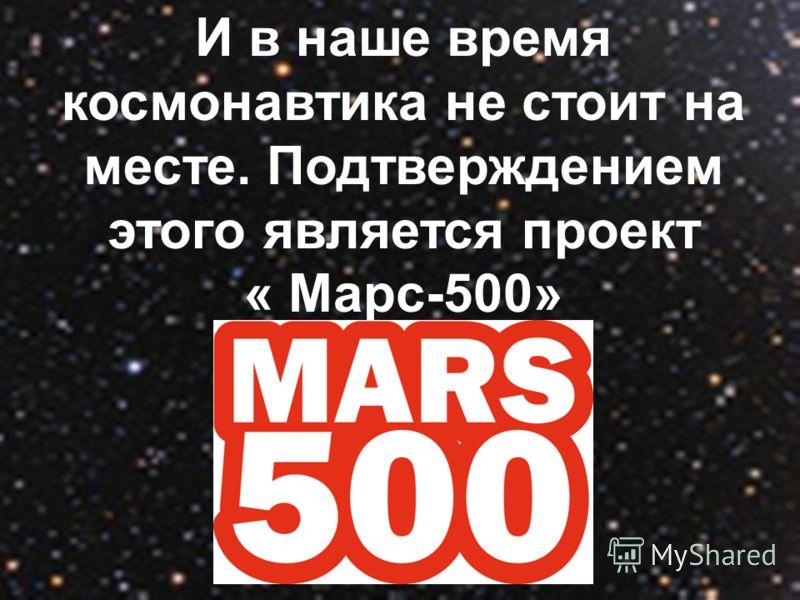 И в наше время космонавтика не стоит на месте. Подтверждением этого является проект « Марс-500»