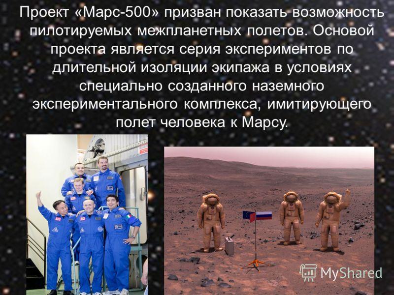 Проект «Марс-500» призван показать возможность пилотируемых межпланетных полетов. Основой проекта является серия экспериментов по длительной изоляции экипажа в условиях специально созданного наземного экспериментального комплекса, имитирующего полет