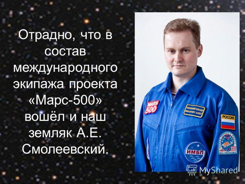 Отрадно, что в состав международного экипажа проекта «Марс-500» вошёл и наш земляк А.Е. Смолеевский.