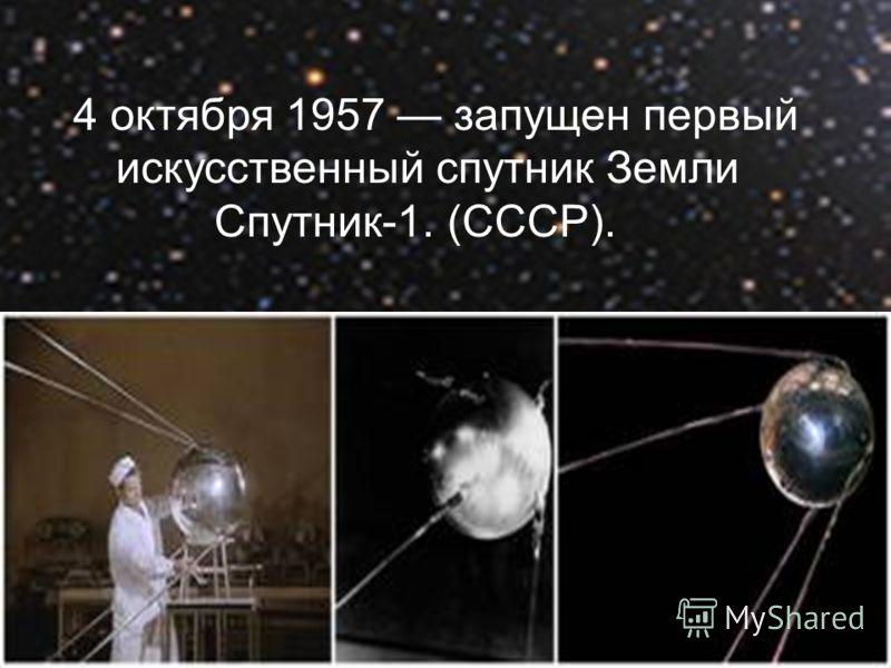 4 октября 1957 запущен первый искусственный спутник Земли Спутник-1. (СССР).