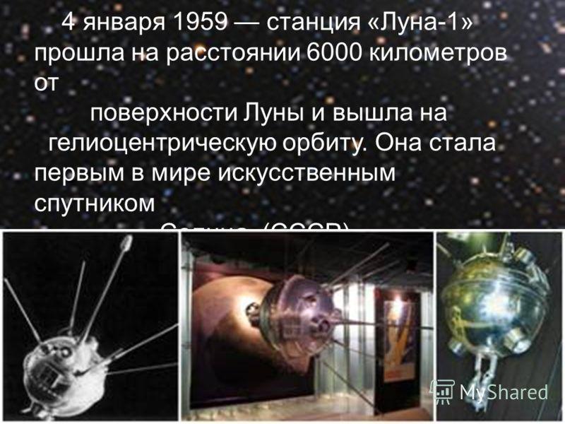 4 января 1959 станция «Луна-1» прошла на расстоянии 6000 километров от поверхности Луны и вышла на гелиоцентрическую орбиту. Она стала первым в мире искусственным спутником Солнца. (СССР).