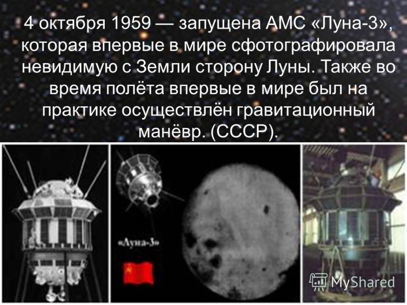 4 октября 1959 запущена АМС «Луна-3», которая впервые в мире сфотографировала невидимую с Земли сторону Луны. Также во время полёта впервые в мире был на практике осуществлён гравитационный манёвр. (СССР).