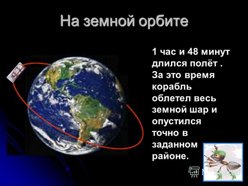 На земной орбите 1 час и 48 минут длился полёт. За это время корабль облетел весь земной шар и опустился точно в заданном районе.