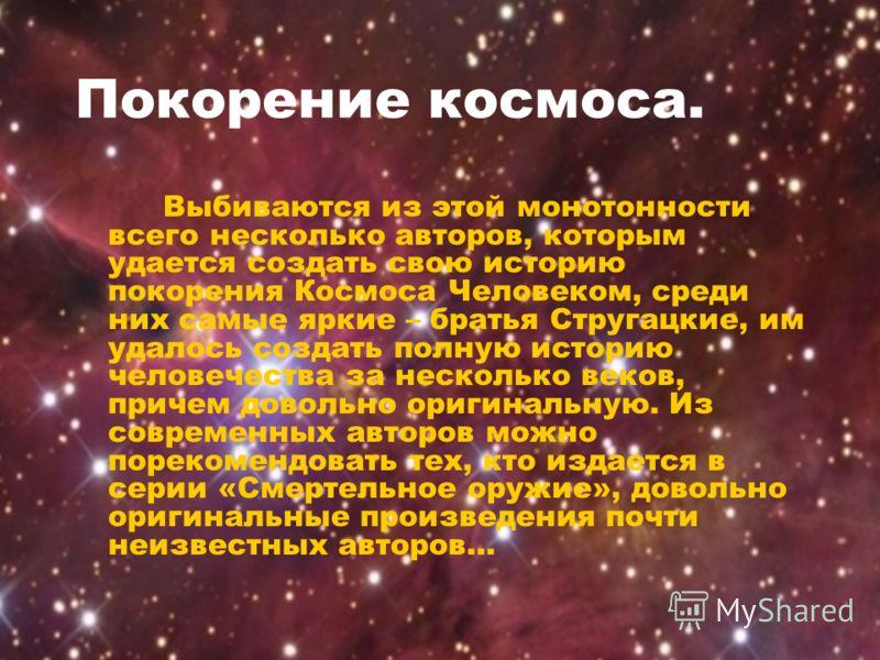Покорение космоса. Выбиваются из этой монотонности всего несколько авторов, которым удается создать свою историю покорения Космоса Человеком, среди них самые яркие – братья Стругацкие, им удалось создать полную историю человечества за несколько веков