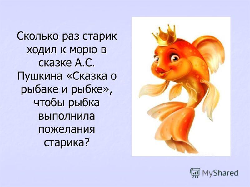 Сколько раз старик ходил к морю в сказке А.С. Пушкина «Сказка о рыбаке и рыбке», чтобы рыбка выполнила пожелания старика?