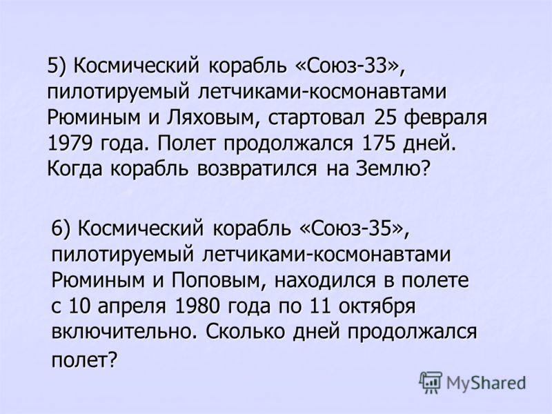 5) Космический корабль «Союз-33», пилотируемый летчиками-космонавтами Рюминым и Ляховым, стартовал 25 февраля 1979 года. Полет продолжался 175 дней. Когда корабль возвратился на Землю? 6) Космический корабль «Союз-35», пилотируемый летчиками-космонав