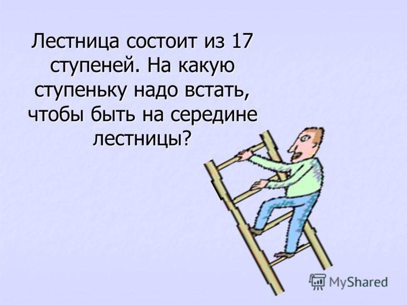 Лестница состоит из 17 ступеней. На какую ступеньку надо встать, чтобы быть на середине лестницы?