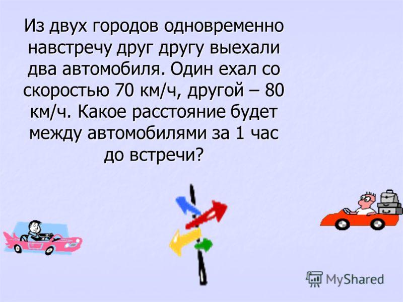 Из двух городов одновременно навстречу друг другу выехали два автомобиля. Один ехал со скоростью 70 км/ч, другой – 80 км/ч. Какое расстояние будет между автомобилями за 1 час до встречи?