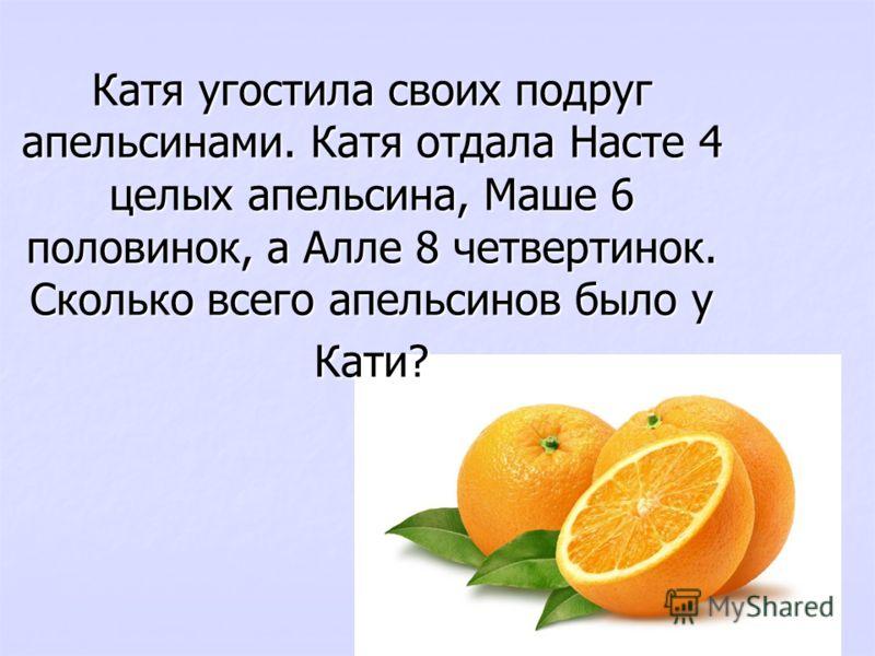 Катя угостила своих подруг апельсинами. Катя отдала Насте 4 целых апельсина, Маше 6 половинок, а Алле 8 четвертинок. Сколько всего апельсинов было у Кати?