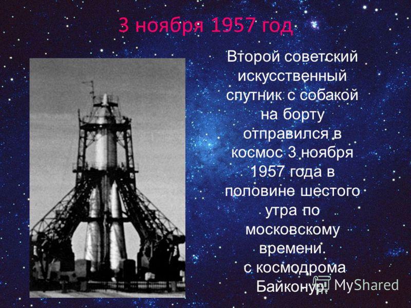 Второй советский искусственный спутник с собакой на борту отправился в космос 3 ноября 1957 года в половине шестого утра по московскому времени. с космодрома Байконур. 3 ноября 1957 год