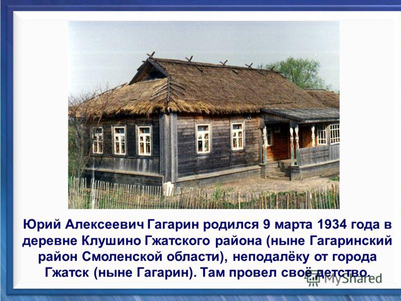 Юрий Алексеевич Гагарин родился 9 марта 1934 года в деревне Клушино Гжатского района (ныне Гагаринский район Смоленской области), неподалёку от города Гжатск (ныне Гагарин). Там провел своё детство.