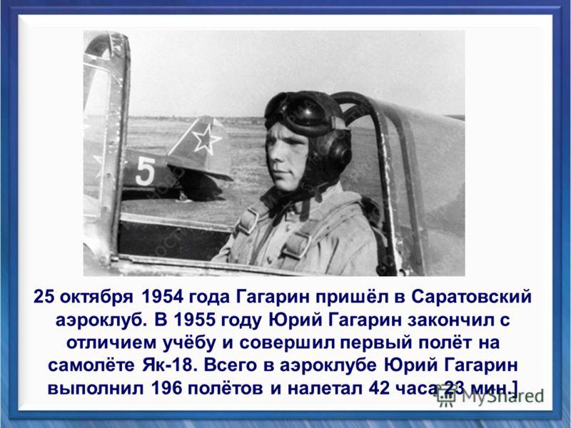25 октября 1954 года Гагарин пришёл в Саратовский аэроклуб. В 1955 году Юрий Гагарин закончил с отличием учёбу и совершил первый полёт на самолёте Як-18. Всего в аэроклубе Юрий Гагарин выполнил 196 полётов и налетал 42 часа 23 мин.]