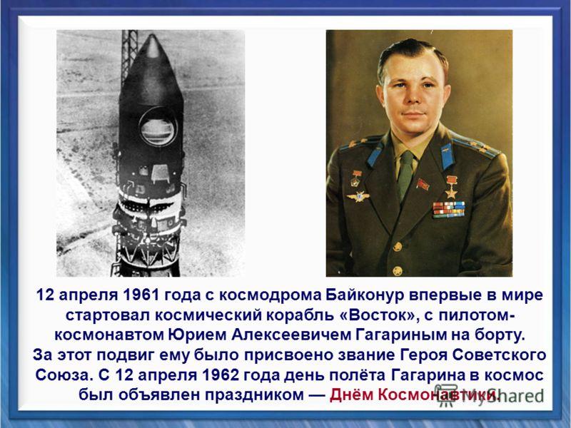 12 апреля 1961 года с космодрома Байконур впервые в мире стартовал космический корабль «Восток», с пилотом- космонавтом Юрием Алексеевичем Гагариным на борту. За этот подвиг ему было присвоено звание Героя Советского Союза. С 12 апреля 1962 года день