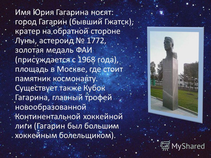 Имя Юрия Гагарина носят: город Гагарин (бывший Гжатск), кратер на обратной стороне Луны, астероид 1772, золотая медаль ФАИ (присуждается с 1968 года), площадь в Москве, где стоит памятник космонавту. Существует также Кубок Гагарина, главный трофей но