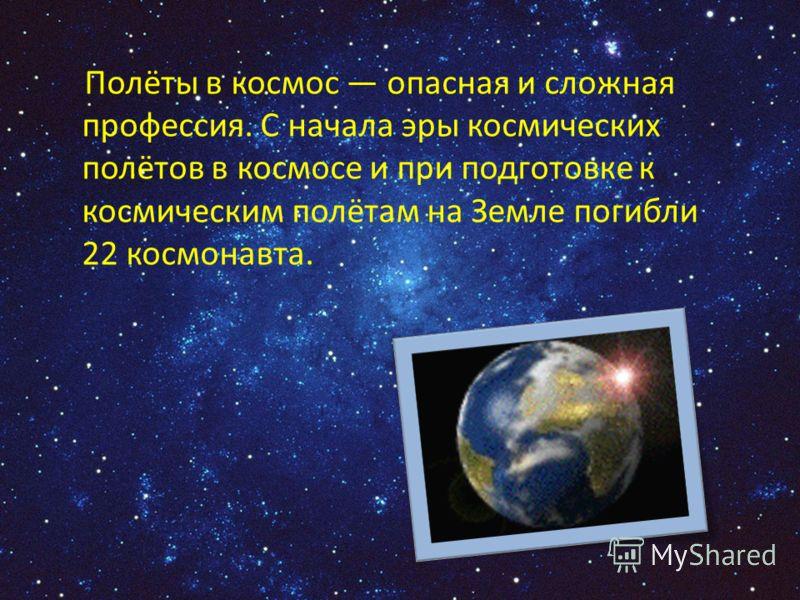 Полёты в космос опасная и сложная профессия. С начала эры космических полётов в космосе и при подготовке к космическим полётам на Земле погибли 22 космонавта.