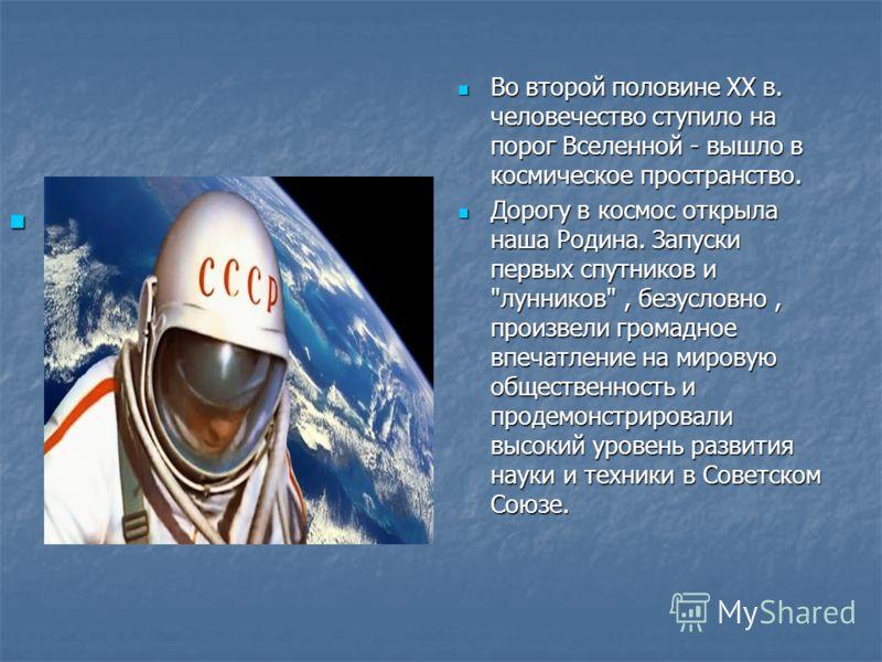 Во второй половине XX в. человечество ступило на порог Вселенной - вышло в космическое пространство. Во второй половине XX в. человечество ступило на порог Вселенной - вышло в космическое пространство. Дорогу в космос открыла наша Родина. Запуски пер