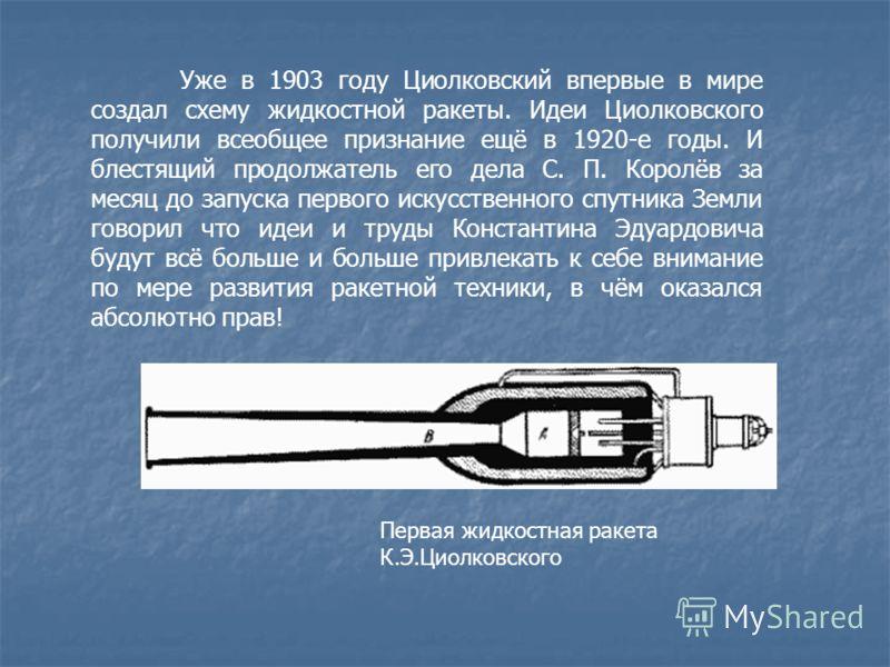 Уже в 1903 году Циолковский впервые в мире создал схему жидкостной ракеты. Идеи Циолковского получили всеобщее признание ещё в 1920-е годы. И блестящий продолжатель его дела С. П. Королёв за месяц до запуска первого искусственного спутника Земли гово