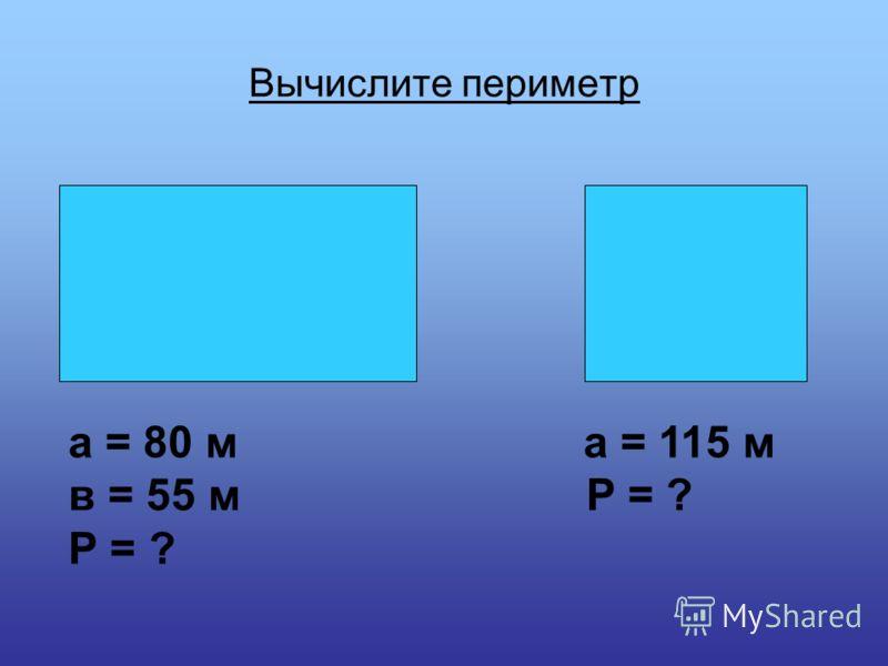 Вычислите периметр а = 80 м а = 115 м в = 55 м Р = ? Р = ?