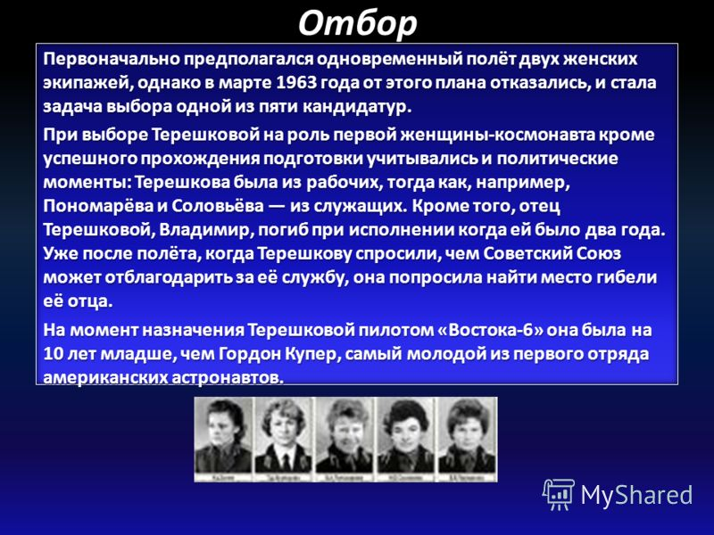 Отбор Первоначально предполагался одновременный полёт двух женских экипажей, однако в марте 1963 года от этого плана отказались, и стала задача выбора одной из пяти кандидатур. При выборе Терешковой на роль первой женщины-космонавта кроме успешного п