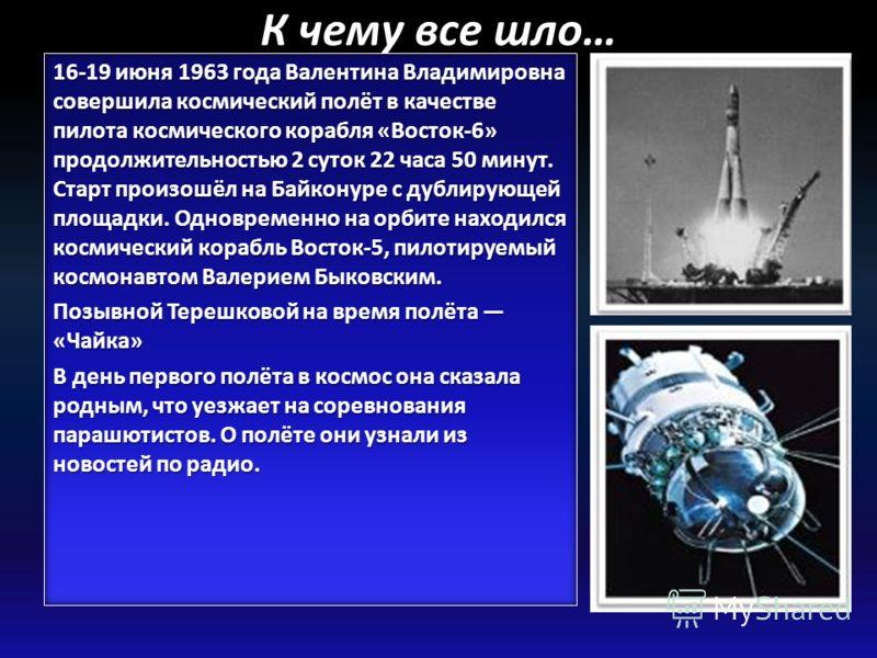 К чему все шло… 16-19 июня 1963 года Валентина Владимировна совершила космический полёт в качестве пилота космического корабля «Восток-6» продолжительностью 2 суток 22 часа 50 минут. Старт произошёл на Байконуре с дублирующей площадки. Одновременно н