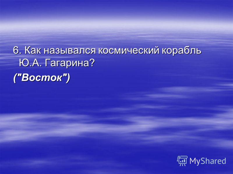 6. Как назывался космический корабль Ю.А. Гагарина? 6. Как назывался космический корабль Ю.А. Гагарина? (Восток) (Восток)