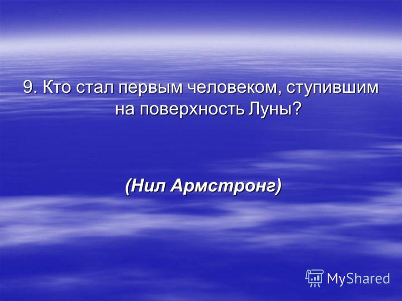 9. Кто стал первым человеком, ступившим на поверхность Луны? (Нил Армстронг) (Нил Армстронг)