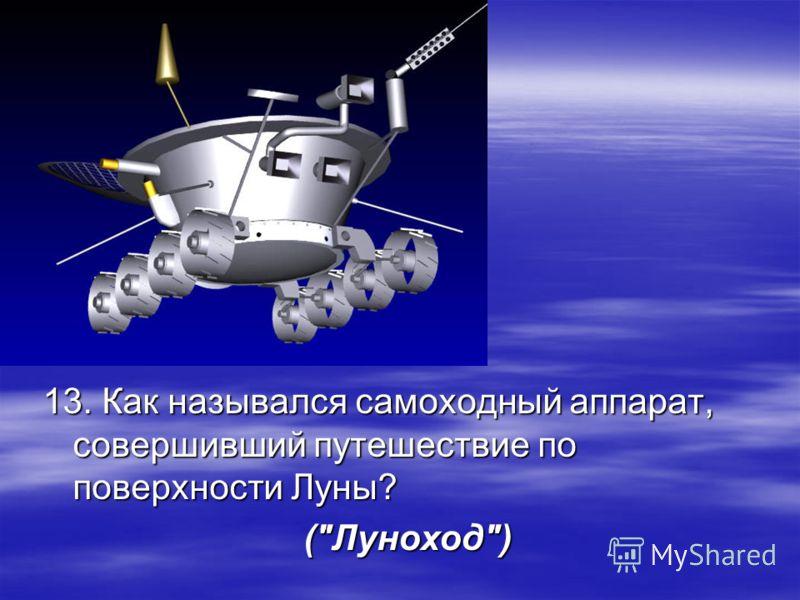 13. Как назывался самоходный аппарат, совершивший путешествие по поверхности Луны? (Луноход)