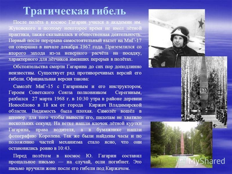Трагическая гибель После полёта в космос Гагарин учился в академии им. Жуковского и поэтому некоторое время не имел лётной практики, также сказывалась и общественная деятельность. Первый после перерыва самостоятельный вылет на МиГ-17 он совершил в на