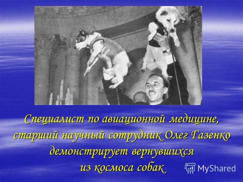 Специалист по авиационной медицине, старший научный сотрудник Олег Газенко демонстрирует вернувшихся из космоса собак