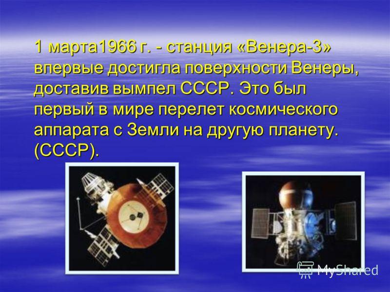 1 марта1966 г. - станция «Венера-3» впервые достигла поверхности Венеры, доставив вымпел СССР. Это был первый в мире перелет космического аппарата с Земли на другую планету. (СССР). 1 марта1966 г. - станция «Венера-3» впервые достигла поверхности Вен