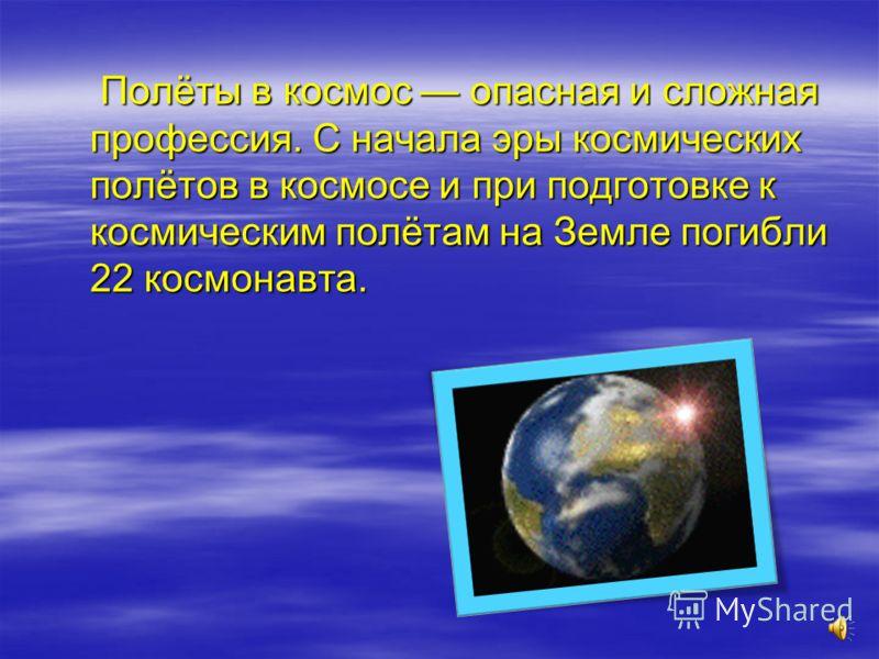 Полёты в космос опасная и сложная профессия. С начала эры космических полётов в космосе и при подготовке к космическим полётам на Земле погибли 22 космонавта. Полёты в космос опасная и сложная профессия. С начала эры космических полётов в космосе и п