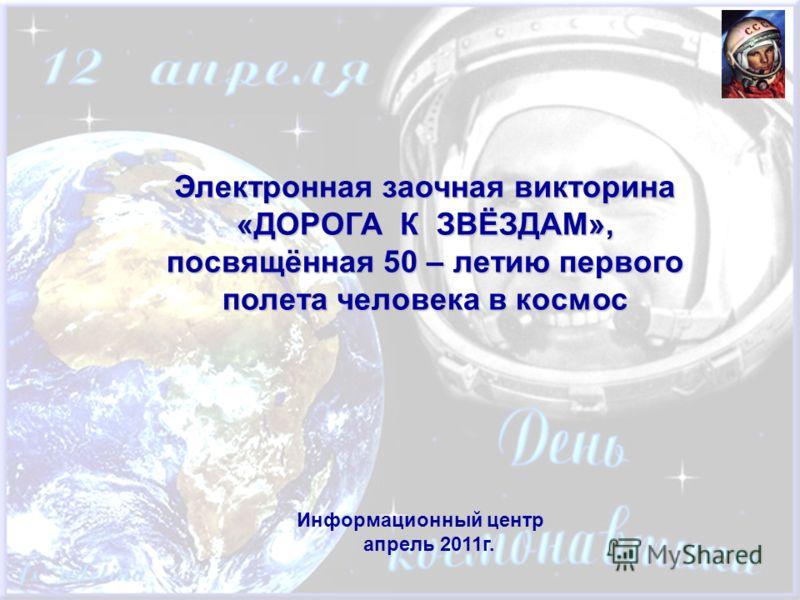 Электронная заочная викторина «ДОРОГА К ЗВЁЗДАМ», посвящённая 50 – летию первого полета человека в космос Информационный центр апрель 2011г.