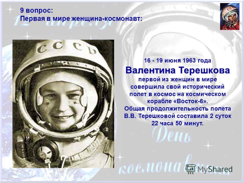 9 вопрос: Первая в мире женщина-космонавт: Валентина Терешкова 16 - 19 июня 1963 года Валентина Терешкова первой из женщин в мире совершила свой исторический полет в космос на космическом корабле «Восток-6». Общая продолжительность полета В.В. Терешк