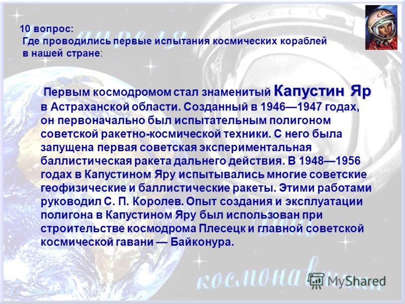 10 вопрос: Где проводились первые испытания космических кораблей в нашей стране: Капустин Яр Первым космодромом стал знаменитый Капустин Яр в Астраханской области. Созданный в 19461947 годах, он первоначально был испытательным полигоном советской рак