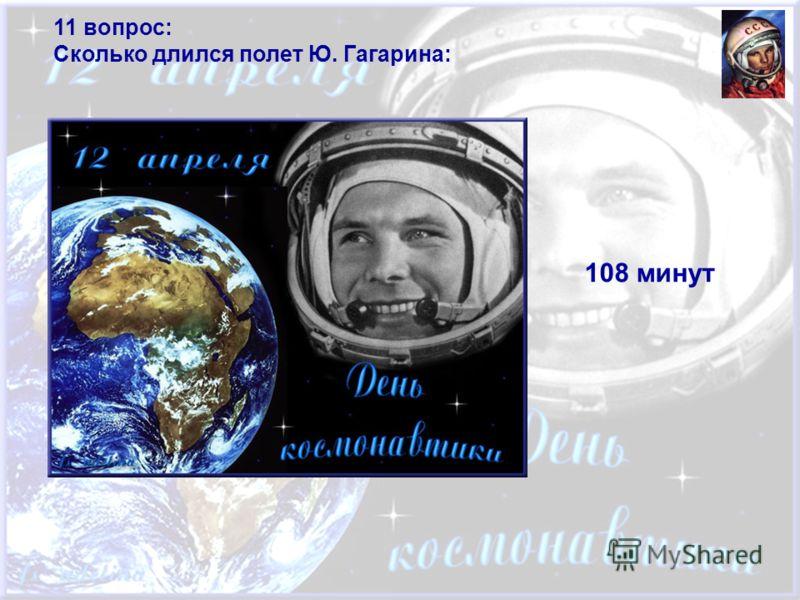 11 вопрос: Сколько длился полет Ю. Гагарина: 108 минут