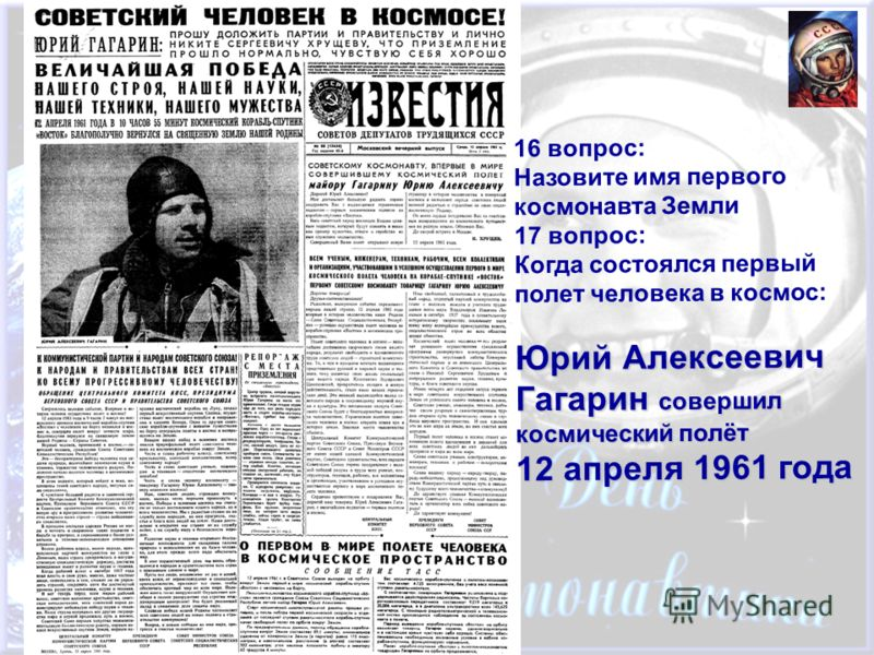 16 вопрос: Назовите имя первого космонавта Земли 17 вопрос: Когда состоялся первый полет человека в космос: Юрий Алексеевич Гагарин совершил космический полёт 12 апреля 1961 года