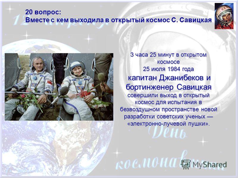 20 вопрос: Вместе с кем выходила в открытый космос С. Савицкая 3 часа 25 минут в открытом космосе 25 июля 1984 года капитан Джанибеков и бортинженер Савицкая совершили выход в открытый космос для испытания в безвоздушном пространстве новой разработки