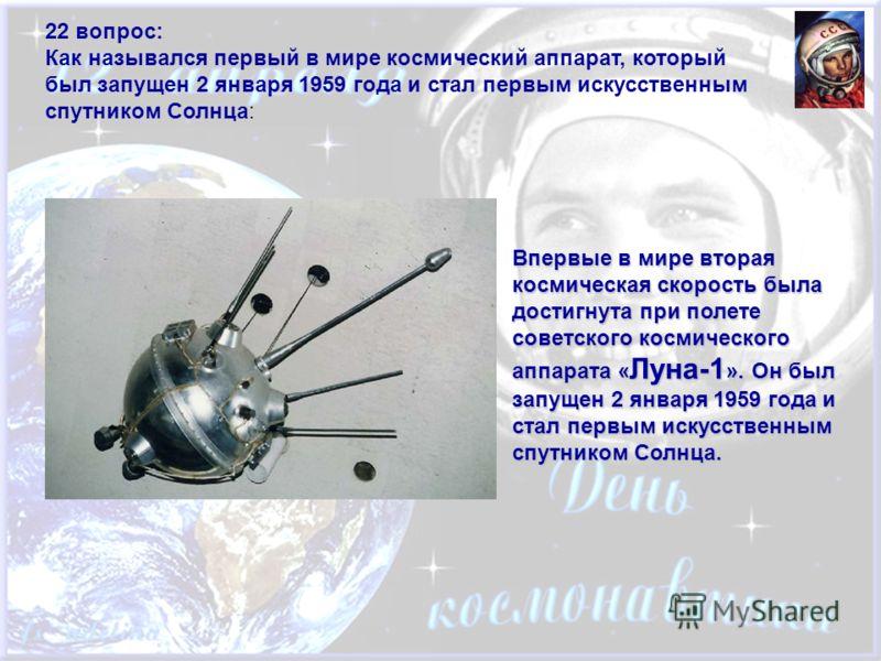 22 вопрос: Как назывался первый в мире космический аппарат, который был запущен 2 января 1959 года и стал первым искусственным спутником Солнца: Впервые в мире вторая космическая скорость была достигнута при полете советского космического аппарата «