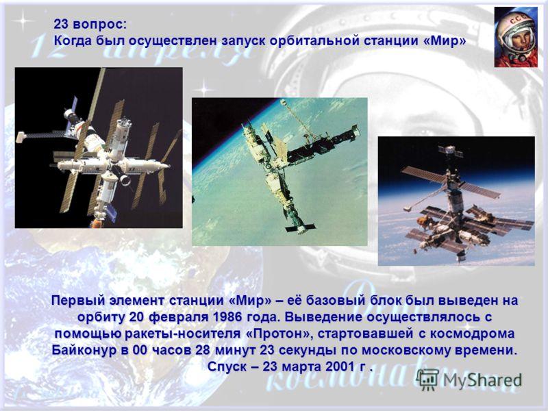 23 вопрос: Когда был осуществлен запуск орбитальной станции «Мир» Первый элемент станции «Мир» – её базовый блок был выведен на орбиту 20 февраля 1986 года. Выведение осуществлялось с помощью ракеты-носителя «Протон», стартовавшей с космодрома Байкон
