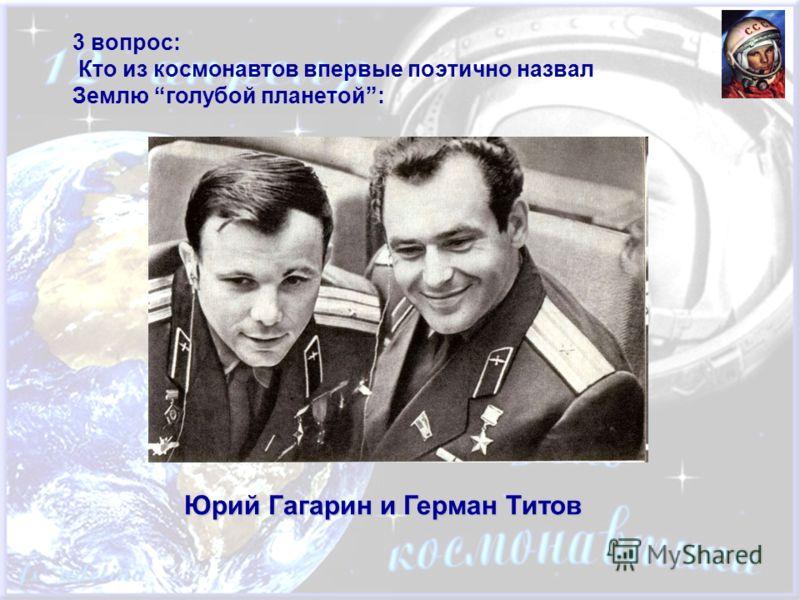 3 вопрос: Кто из космонавтов впервые поэтично назвал Землю голубой планетой: Юрий Гагарин и Герман Титов
