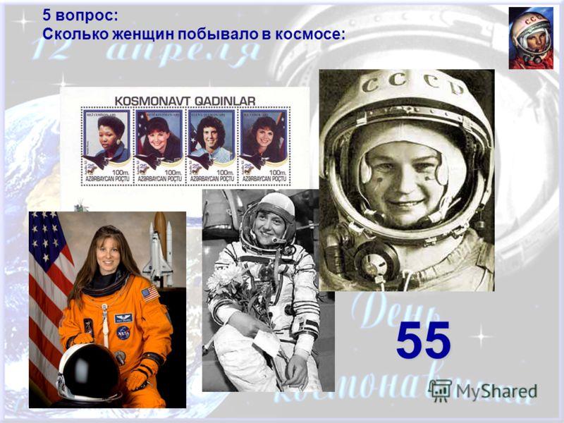 5 вопрос: Сколько женщин побывало в космосе: 55