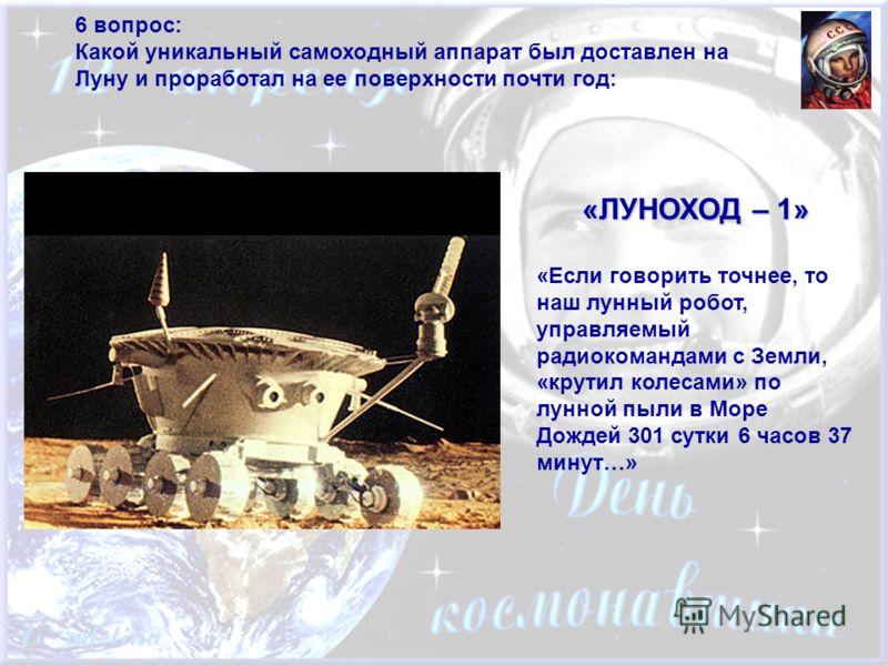 6 вопрос: Какой уникальный самоходный аппарат был доставлен на Луну и проработал на ее поверхности почти год: «ЛУНОХОД – 1» «Если говорить точнее, то наш лунный робот, управляемый радиокомандами с Земли, «крутил колесами» по лунной пыли в Море Дождей