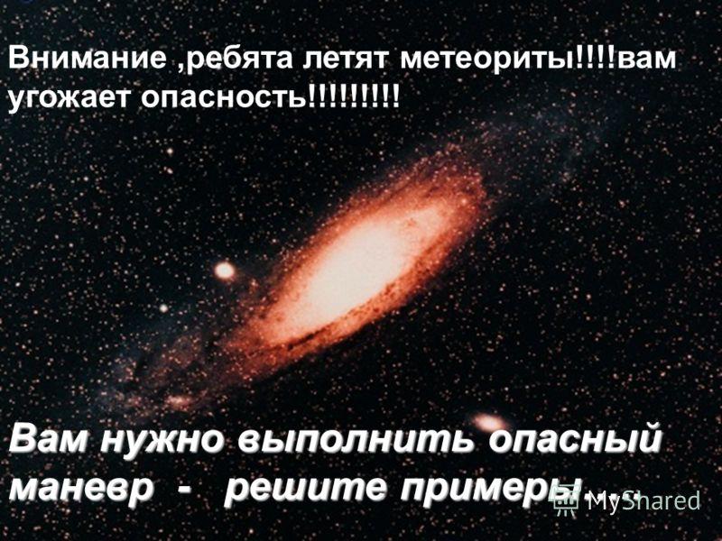 Внимание,ребята летят метеориты!!!!вам угожает опасность!!!!!!!!! Вам нужно выполнить опасный маневр - решите примеры…..