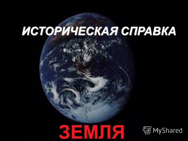 ИСТОРИЧЕСКАЯ СПРАВКА ЗЕМЛЯ