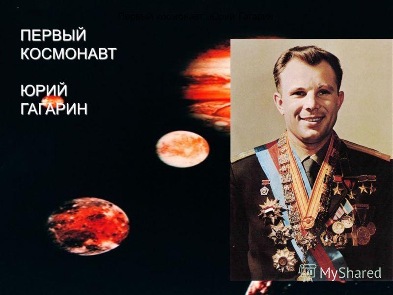 Первый космонавт Юрий Гагарин ПЕРВЫЙ КОСМОНАВТ ЮРИЙ ГАГАРИН