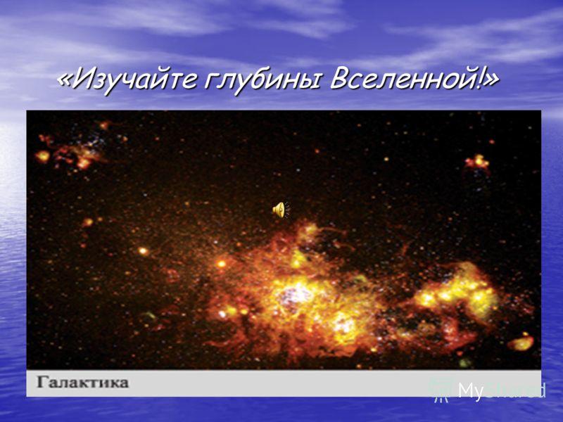«Изучайте глубины Вселенной!» «Изучайте глубины Вселенной!»