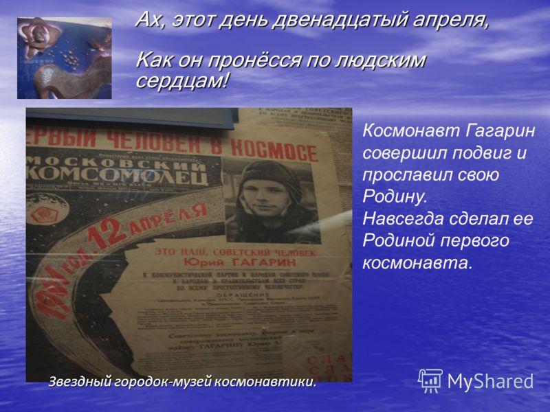 Ах, этот день двенадцатый апреля, Как он пронёсся по людским сердцам! Космонавт Гагарин совершил подвиг и прославил свою Родину. Навсегда сделал ее Родиной первого космонавта. Звездный городок-музей космонавтики.