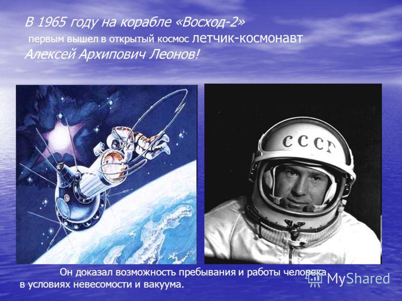 В 1965 году на корабле «Восход-2» первым вышел в открытый космос летчик-космонавт Алексей Архипович Леонов! Он доказал возможность пребывания и работы человека в условиях невесомости и вакуума.