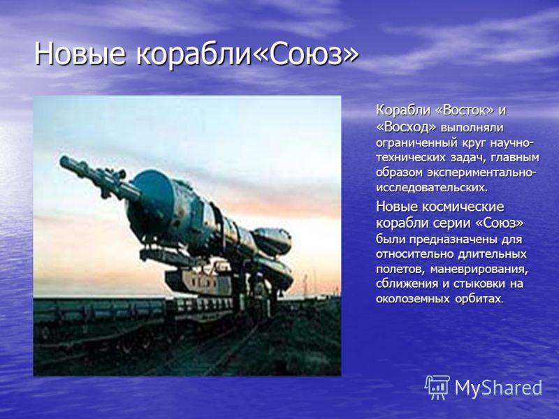 Новые корабли«Союз» Корабли «Восток» и «Восход» выполняли ограниченный круг научно- технических задач, главным образом экспериментально- исследовательских. Новые космические корабли серии «Союз» были предназначены для относительно длительных полетов,